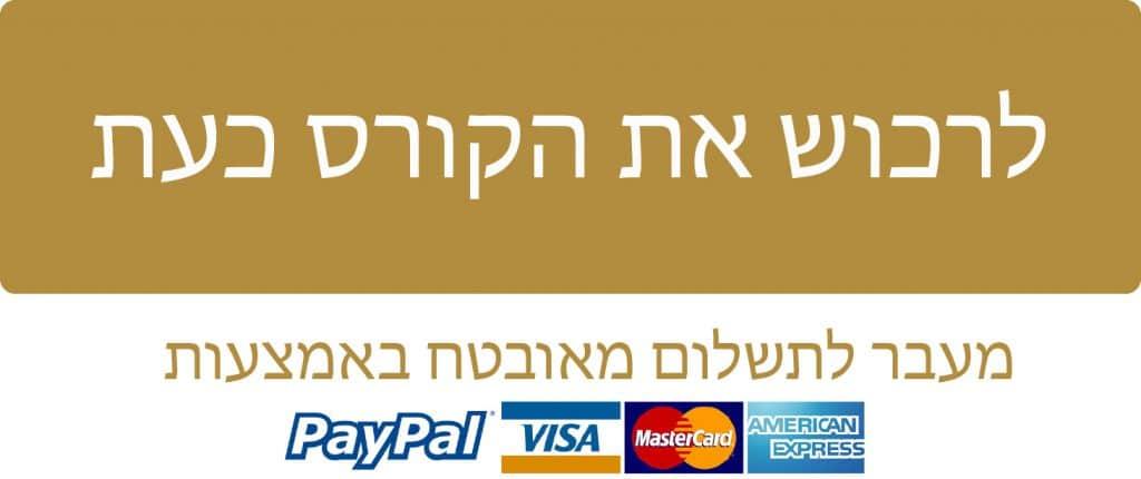 לרכישת הקורס כעת - מעבר לתשלום באמצעות כרטיס אשראי או פייפל